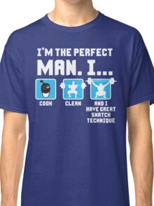 Perfect Man - Cook, Clean, Have Great Snatch Technique Classic T-Shirt