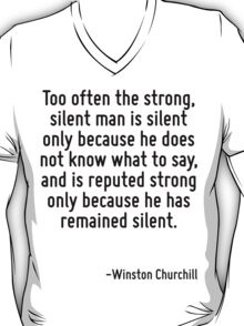 Too often the strong, silent man is silent only because he does not know what to say, and is reputed strong only because he has remained silent. T-Shirt