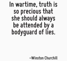 In wartime, truth is so precious that she should always be attended by a bodyguard of lies. by Quotr