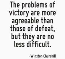 The problems of victory are more agreeable than those of defeat, but they are no less difficult. by Quotr