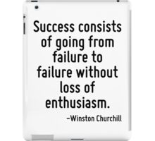 Success consists of going from failure to failure without loss of enthusiasm. iPad Case/Skin
