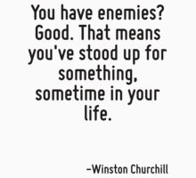 You have enemies? Good. That means you've stood up for something, sometime in your life. by Quotr