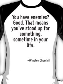 You have enemies? Good. That means you've stood up for something, sometime in your life. T-Shirt