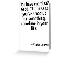 You have enemies? Good. That means you've stood up for something, sometime in your life. Greeting Card