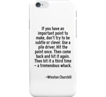 If you have an important point to make, don't try to be subtle or clever. Use a pile driver. Hit the point once. Then come back and hit it again. Then hit it a third time - a tremendous whack. iPhone Case/Skin