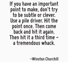If you have an important point to make, don't try to be subtle or clever. Use a pile driver. Hit the point once. Then come back and hit it again. Then hit it a third time - a tremendous whack. by Quotr