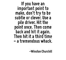If you have an important point to make, don't try to be subtle or clever. Use a pile driver. Hit the point once. Then come back and hit it again. Then hit it a third time - a tremendous whack. Photographic Print
