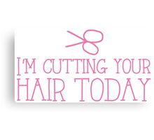 I'm cutting your hair today Hairdresser cute design Canvas Print