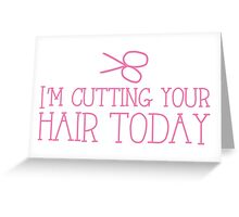 I'm cutting your hair today Hairdresser cute design Greeting Card