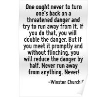One ought never to turn one's back on a threatened danger and try to run away from it. If you do that, you will double the danger. But if you meet it promptly and without flinching, you will reduce t Poster