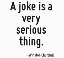 A joke is a very serious thing. by Quotr