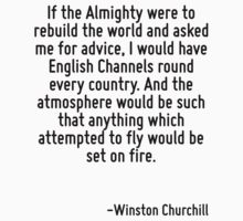If the Almighty were to rebuild the world and asked me for advice, I would have English Channels round every country. And the atmosphere would be such that anything which attempted to fly would be se by Quotr