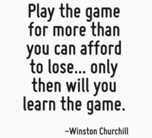 Play the game for more than you can afford to lose... only then will you learn the game. by Quotr