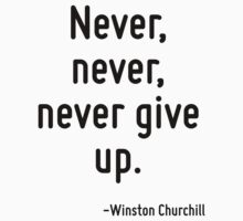 Never, never, never give up. by Quotr