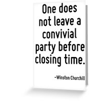 One does not leave a convivial party before closing time. Greeting Card