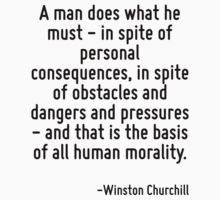 A man does what he must - in spite of personal consequences, in spite of obstacles and dangers and pressures - and that is the basis of all human morality. by Quotr