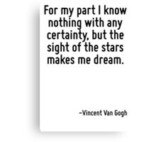 For my part I know nothing with any certainty, but the sight of the stars makes me dream. Canvas Print