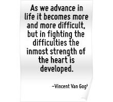 As we advance in life it becomes more and more difficult, but in fighting the difficulties the inmost strength of the heart is developed. Poster