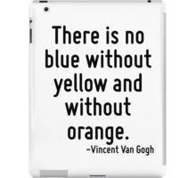 There is no blue without yellow and without orange. iPad Case/Skin