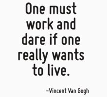 One must work and dare if one really wants to live. by Quotr
