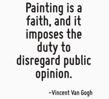 Painting is a faith, and it imposes the duty to disregard public opinion. by Quotr