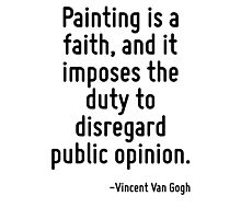 Painting is a faith, and it imposes the duty to disregard public opinion. Photographic Print