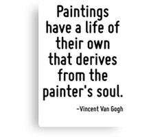 Paintings have a life of their own that derives from the painter's soul. Canvas Print
