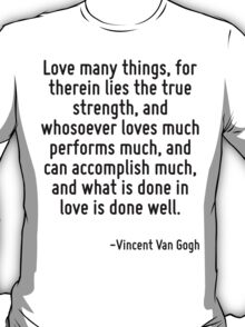 Love many things, for therein lies the true strength, and whosoever loves much performs much, and can accomplish much, and what is done in love is done well. T-Shirt