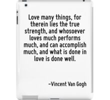 Love many things, for therein lies the true strength, and whosoever loves much performs much, and can accomplish much, and what is done in love is done well. iPad Case/Skin