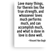 Love many things, for therein lies the true strength, and whosoever loves much performs much, and can accomplish much, and what is done in love is done well. Canvas Print