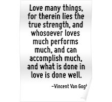 Love many things, for therein lies the true strength, and whosoever loves much performs much, and can accomplish much, and what is done in love is done well. Poster
