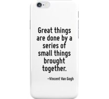 Great things are done by a series of small things brought together. iPhone Case/Skin