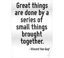 Great things are done by a series of small things brought together. Poster