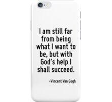 I am still far from being what I want to be, but with God's help I shall succeed. iPhone Case/Skin