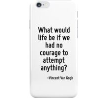 What would life be if we had no courage to attempt anything? iPhone Case/Skin