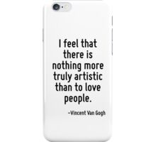 I feel that there is nothing more truly artistic than to love people. iPhone Case/Skin