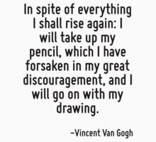 In spite of everything I shall rise again: I will take up my pencil, which I have forsaken in my great discouragement, and I will go on with my drawing. by Quotr