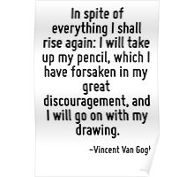 In spite of everything I shall rise again: I will take up my pencil, which I have forsaken in my great discouragement, and I will go on with my drawing. Poster