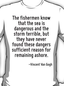 The fishermen know that the sea is dangerous and the storm terrible, but they have never found these dangers sufficient reason for remaining ashore. T-Shirt
