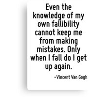 Even the knowledge of my own fallibility cannot keep me from making mistakes. Only when I fall do I get up again. Canvas Print
