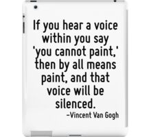 If you hear a voice within you say 'you cannot paint,' then by all means paint, and that voice will be silenced. iPad Case/Skin