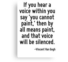 If you hear a voice within you say 'you cannot paint,' then by all means paint, and that voice will be silenced. Canvas Print
