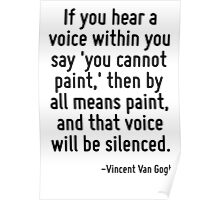 If you hear a voice within you say 'you cannot paint,' then by all means paint, and that voice will be silenced. Poster