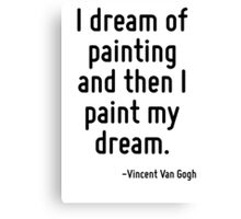 I dream of painting and then I paint my dream. Canvas Print