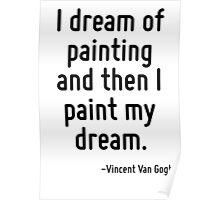 I dream of painting and then I paint my dream. Poster