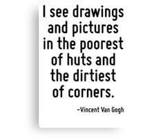 I see drawings and pictures in the poorest of huts and the dirtiest of corners. Canvas Print