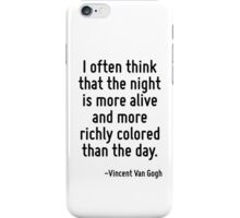 I often think that the night is more alive and more richly colored than the day. iPhone Case/Skin