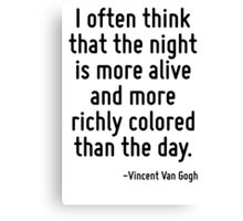 I often think that the night is more alive and more richly colored than the day. Canvas Print
