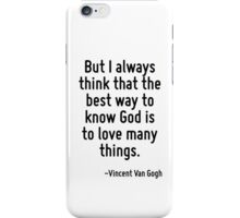 But I always think that the best way to know God is to love many things. iPhone Case/Skin
