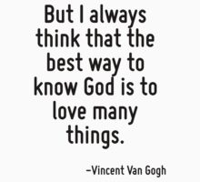 But I always think that the best way to know God is to love many things. by Quotr